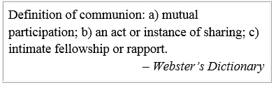 Definition of communion: a) mutual participation; b) an act or instance of sharing; c) intimate fellowship or rapport. – Webster's Dictionary